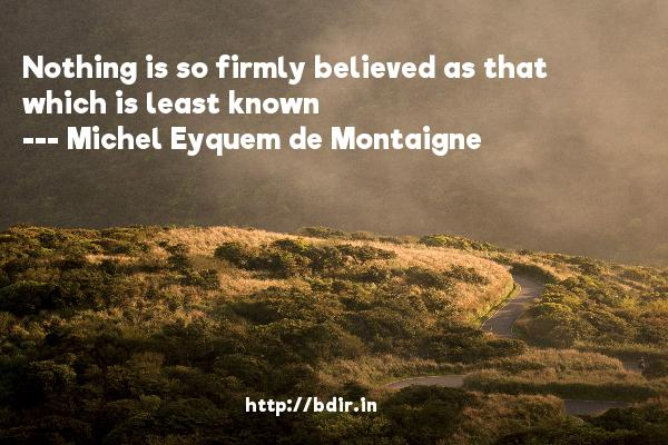 Nothing is so firmly believed as that which is least known  -   Michel Eyquem de Montaigne     Quotes