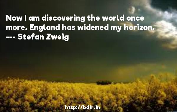 Now I am discovering the world once more. England has widened my horizon.  -   Stefan Zweig     Quotes