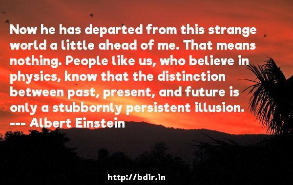 Now he has departed from this strange world a little ahead of me. That means nothing. People like us, who believe in physics, know that the distinction between past, present, and future is only a stubbornly persistent illusion.  -   Albert Einstein     Quotes