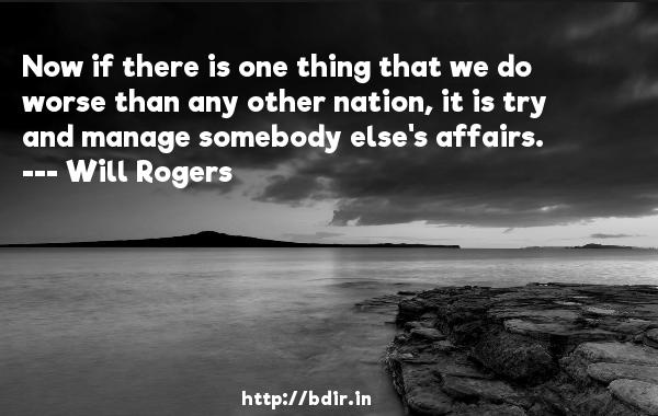 Now if there is one thing that we do worse than any other nation, it is try and manage somebody else's affairs.  -   Will Rogers     Quotes