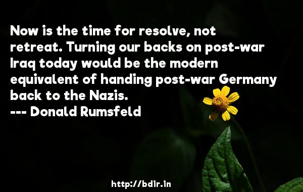 Now is the time for resolve, not retreat. Turning our backs on post-war Iraq today would be the modern equivalent of handing post-war Germany back to the Nazis.  -   Donald Rumsfeld     Quotes