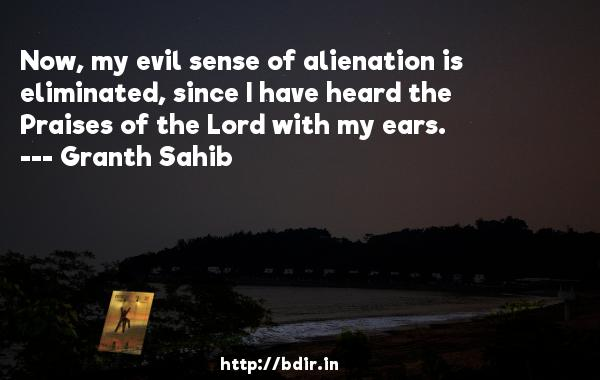 Now, my evil sense of alienation is eliminated, since I have heard the Praises of the Lord with my ears.  -   Granth Sahib     Quotes