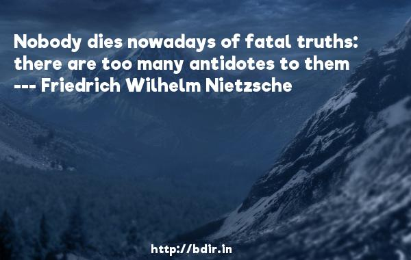 Nobody dies nowadays of fatal truths: there are too many antidotes to them  -   Friedrich Wilhelm Nietzsche     Quotes