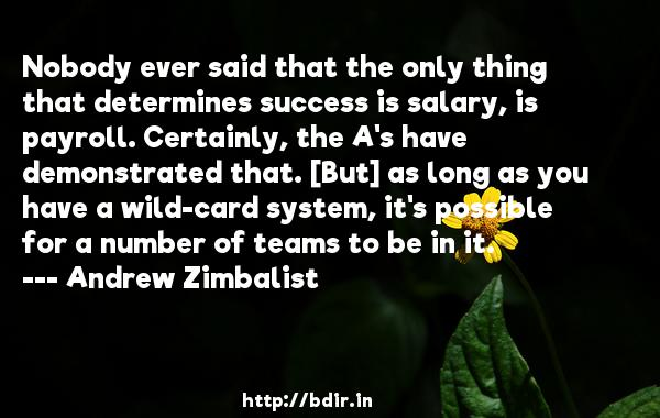 Nobody ever said that the only thing that determines success is salary, is payroll. Certainly, the A's have demonstrated that. [But] as long as you have a wild-card system, it's possible for a number of teams to be in it.  -   Andrew Zimbalist     Quotes
