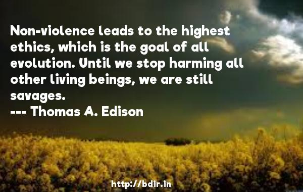 Non-violence leads to the highest ethics, which is the goal of all evolution. Until we stop harming all other living beings, we are still savages.  -   Thomas A. Edison     Quotes