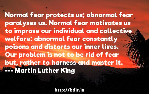 Normal fear protects us; abnormal fear paralyses us. Normal fear motivates us to improve our individual and collective welfare; abnormal fear constantly poisons and distorts our inner lives. Our problem is not to be rid of fear but, rather to harness and master it.  -   Martin Luther King     Quotes