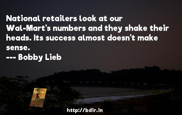 National retailers look at our Wal-Mart's numbers and they shake their heads. Its success almost doesn't make sense.  -   Bobby Lieb     Quotes