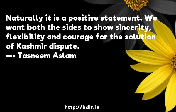 Naturally it is a positive statement. We want both the sides to show sincerity, flexibility and courage for the solution of Kashmir dispute.  -   Tasneem Aslam     Quotes