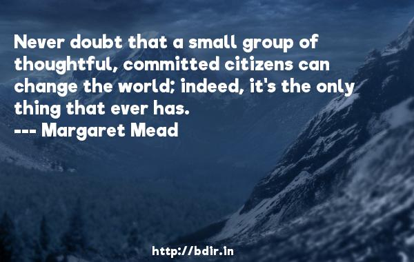 Never doubt that a small group of thoughtful, committed citizens can change the world; indeed, it's the only thing that ever has.  -   Margaret Mead     Quotes