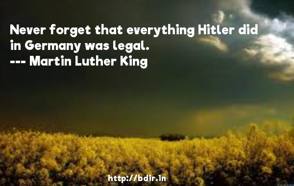 Never forget that everything Hitler did in Germany was legal.  -   Martin Luther King     Quotes