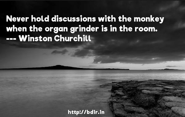 Never hold discussions with the monkey when the organ grinder is in the room.  -   Winston Churchill     Quotes