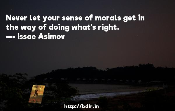 Never let your sense of morals get in the way of doing what's right.  -   Issac Asimov     Quotes
