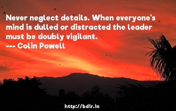 Never neglect details. When everyone's mind is dulled or distracted the leader must be doubly vigilant.  -   Colin Powell     Quotes