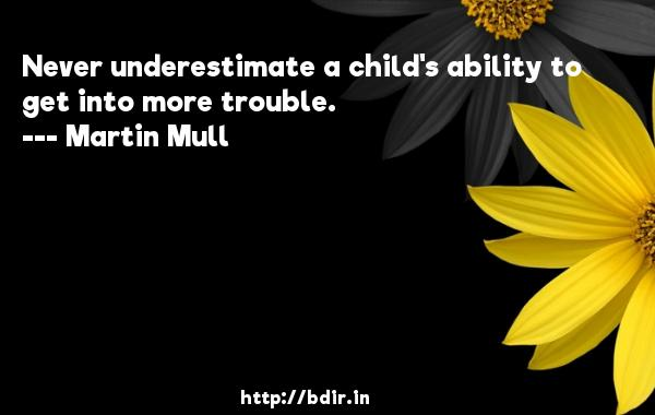 Never underestimate a child's ability to get into more trouble.  -   Martin Mull     Quotes