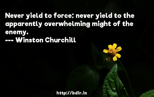 Never yield to force; never yield to the apparently overwhelming might of the enemy.  -   Winston Churchill     Quotes