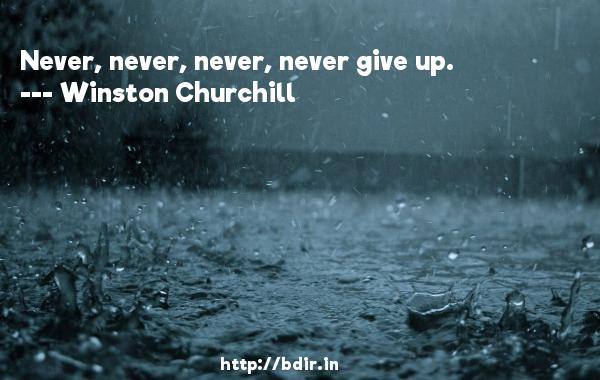 Never, never, never, never give up.  -   Winston Churchill     Quotes