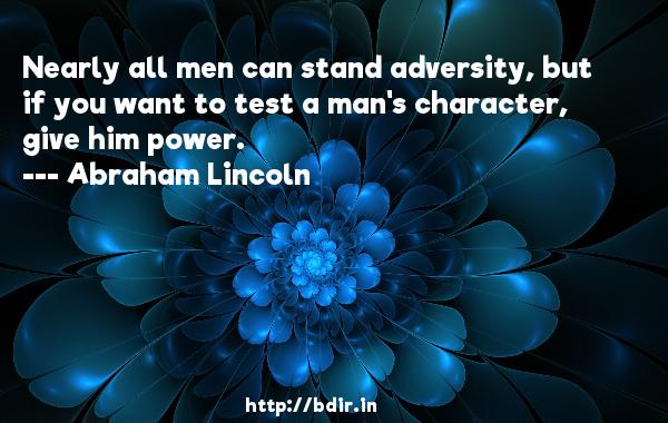 Nearly all men can stand adversity, but if you want to test a man's character, give him power.  -   Abraham Lincoln     Quotes