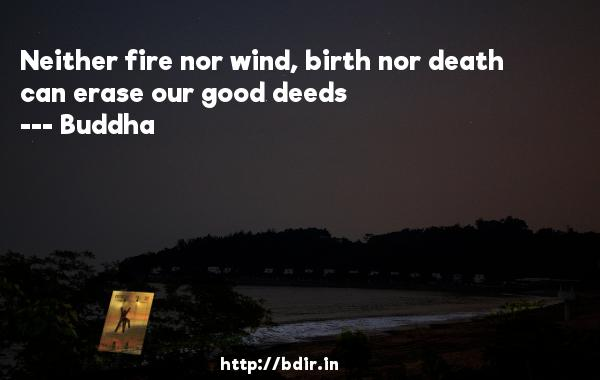 Neither fire nor wind, birth nor death can erase our good deeds  -    Buddha     Quotes