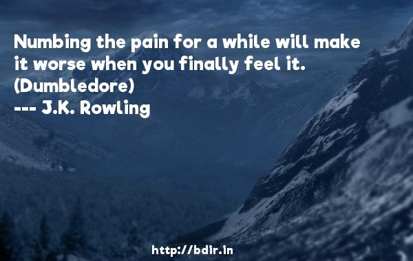 Numbing the pain for a while will make it worse when you finally feel it. (Dumbledore)  -   J.K. Rowling     Quotes