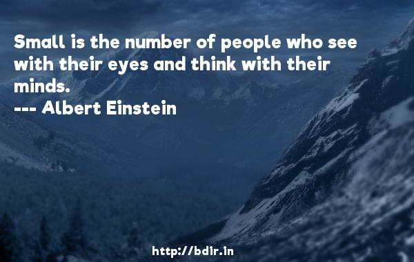 Small is the number of people who see with their eyes and think with their minds.  -   Albert Einstein     Quotes