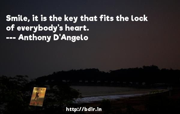 Smile, it is the key that fits the lock of everybody's heart.  -   Anthony D'Angelo     Quotes