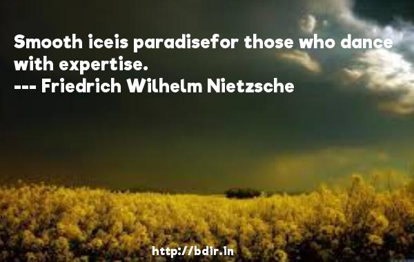 Smooth iceis paradisefor those who dance with expertise.  -   Friedrich Wilhelm Nietzsche     Quotes