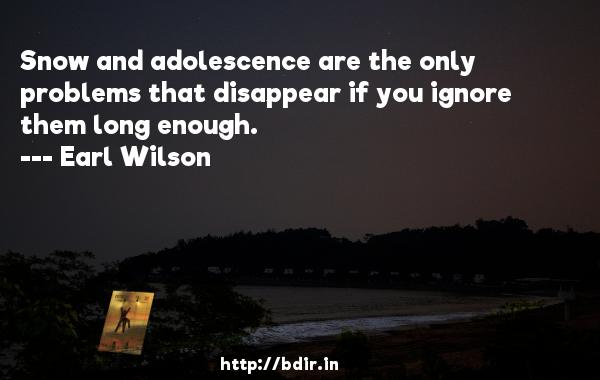 Snow and adolescence are the only problems that disappear if you ignore them long enough.  -   Earl Wilson     Quotes