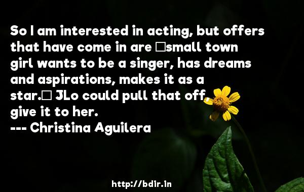 So I am interested in acting, but offers that have come in are 'small town girl wants to be a singer, has dreams and aspirations, makes it as a star.' JLo could pull that off, give it to her.  -   Christina Aguilera     Quotes