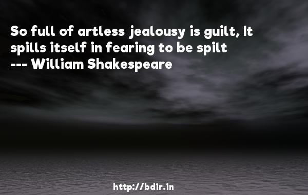 So full of artless jealousy is guilt, It spills itself in fearing to be spilt  -   William Shakespeare     Quotes