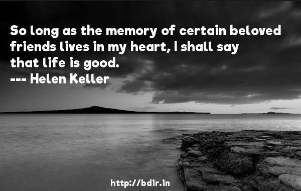 So long as the memory of certain beloved friends lives in my heart, I shall say that life is good.  -   Helen Keller     Quotes