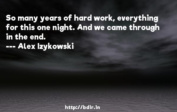 So many years of hard work, everything for this one night. And we came through in the end.  -   Alex Izykowski     Quotes