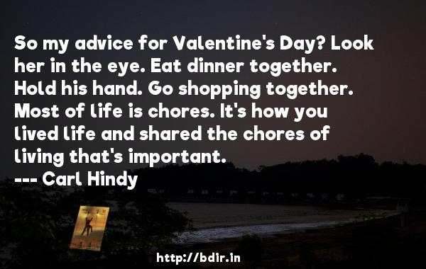 So my advice for Valentine's Day? Look her in the eye. Eat dinner together. Hold his hand. Go shopping together. Most of life is chores. It's how you lived life and shared the chores of living that's important.  -   Carl Hindy     Quotes