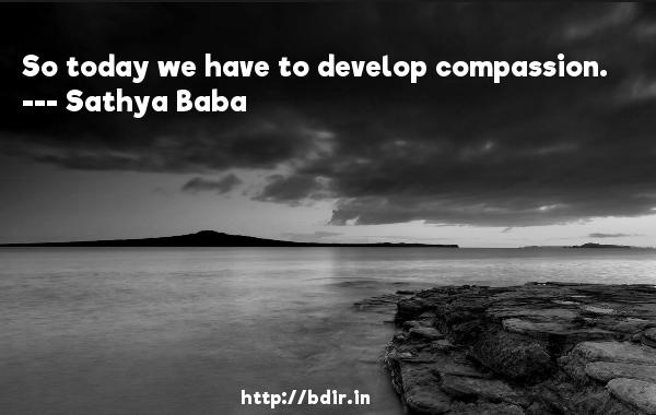 So today we have to develop compassion.  -   Sathya Baba     Quotes