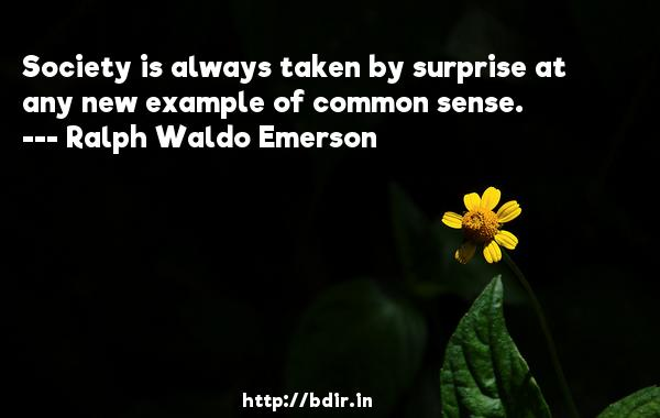 Society is always taken by surprise at any new example of common sense.  -   Ralph Waldo Emerson     Quotes