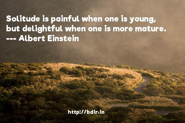 Solitude is painful when one is young, but delightful when one is more mature.  -   Albert Einstein     Quotes
