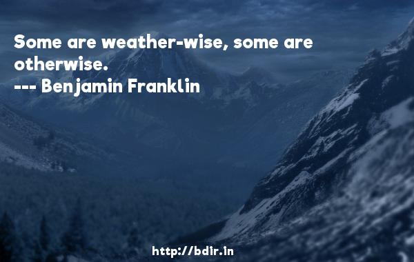 Some are weather-wise, some are otherwise.  -   Benjamin Franklin     Quotes