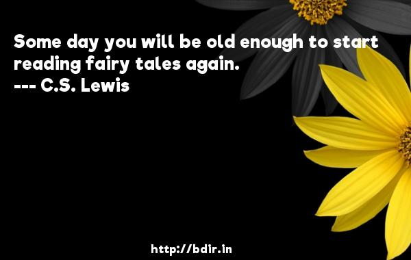 Some day you will be old enough to start reading fairy tales again.  -   C.S. Lewis     Quotes