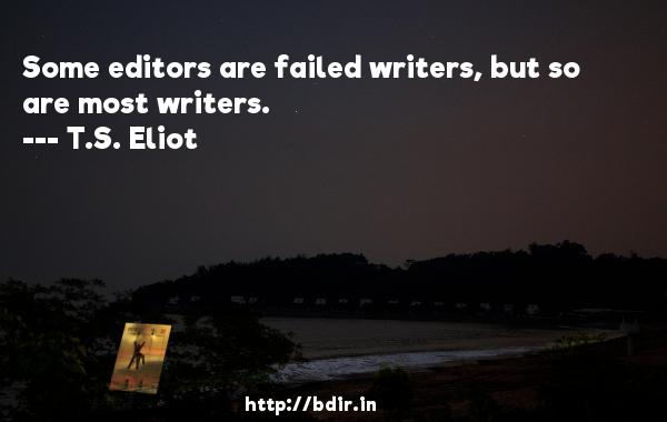Some editors are failed writers, but so are most writers.  -   T.S. Eliot     Quotes