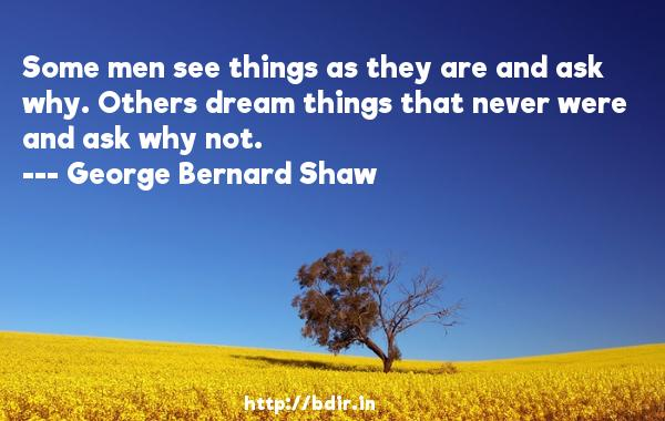 Some men see things as they are and ask why. Others dream things that never were and ask why not.  -   George Bernard Shaw     Quotes