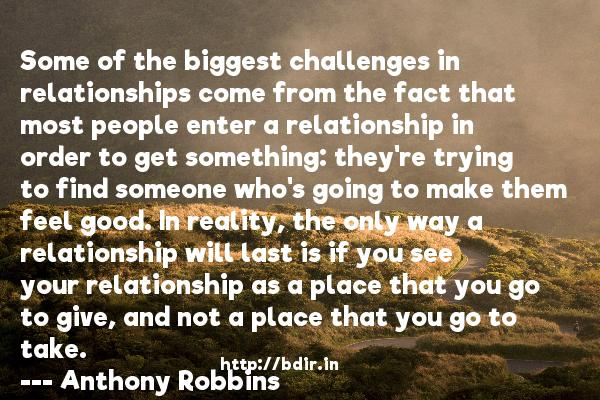 Some of the biggest challenges in relationships come from the fact that most people enter a relationship in order to get something: they're trying to find someone who's going to make them feel good. In reality, the only way a relationship will last is if you see your relationship as a place that you go to give, and not a place that you go to take.  -   Anthony Robbins     Quotes