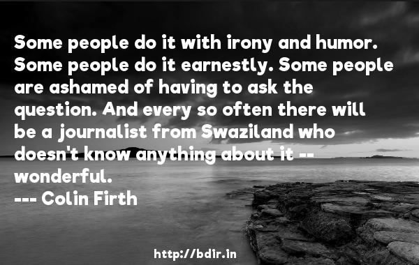 Some people do it with irony and humor. Some people do it earnestly. Some people are ashamed of having to ask the question. And every so often there will be a journalist from Swaziland who doesn't know anything about it -- wonderful.  -   Colin Firth     Quotes