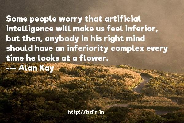 Some people worry that artificial intelligence will make us feel inferior, but then, anybody in his right mind should have an inferiority complex every time he looks at a flower.  -   Alan Kay     Quotes