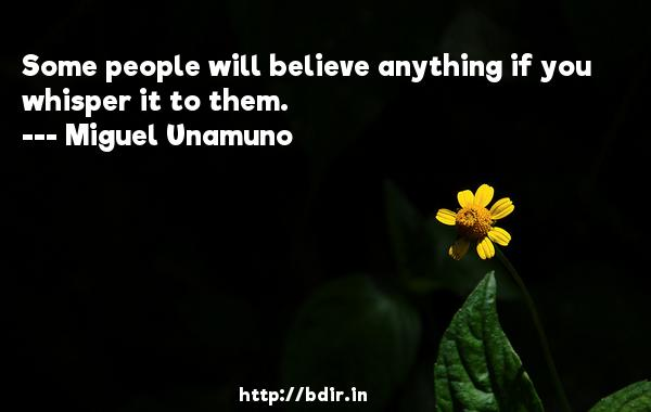 Some people will believe anything if you whisper it to them.  -   Miguel Unamuno     Quotes