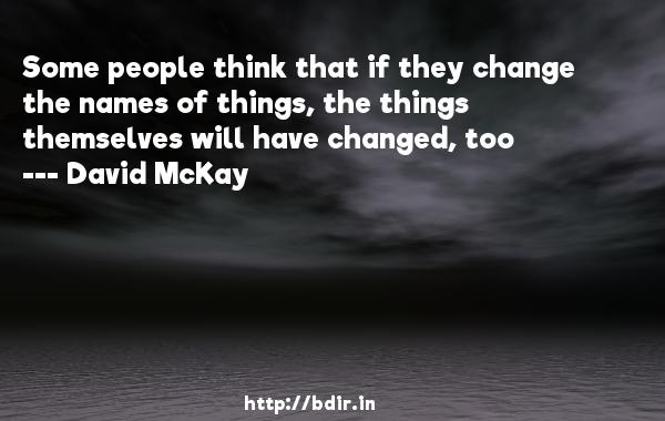 Some people think that if they change the names of things, the things themselves will have changed, too  -   David McKay     Quotes