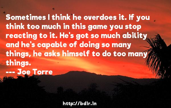 Sometimes I think he overdoes it. If you think too much in this game you stop reacting to it. He's got so much ability and he's capable of doing so many things, he asks himself to do too many things.  -   Joe Torre     Quotes
