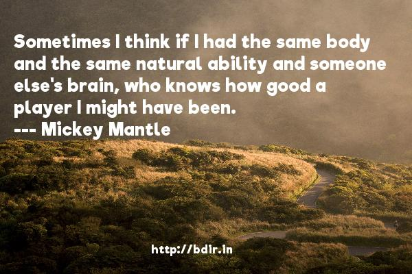 Sometimes I think if I had the same body and the same natural ability and someone else's brain, who knows how good a player I might have been.  -   Mickey Mantle     Quotes