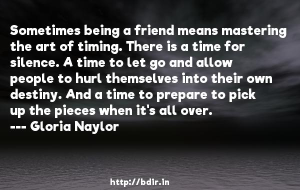 Sometimes being a friend means mastering the art of timing. There is a time for silence. A time to let go and allow people to hurl themselves into their own destiny. And a time to prepare to pick up the pieces when it's all over.  -   Gloria Naylor     Quotes