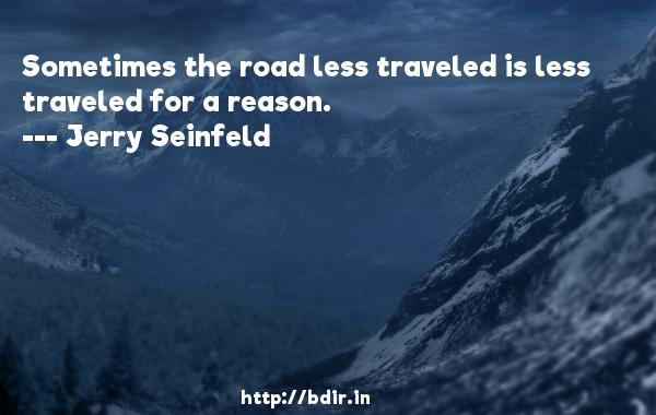Sometimes the road less traveled is less traveled for a reason.  -   Jerry Seinfeld     Quotes