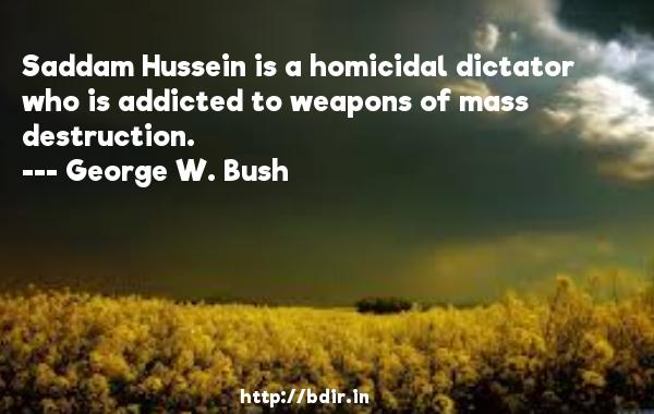 Saddam Hussein is a homicidal dictator who is addicted to weapons of mass destruction.  -   George W. Bush     Quotes