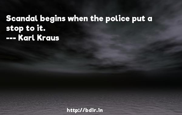 Scandal begins when the police put a stop to it.  -   Karl Kraus     Quotes
